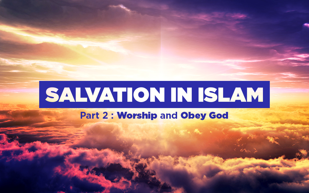 Salvation in Islam (part 2 of 3): Worship and Obey God
