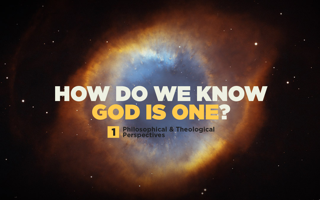 How Do We Know God is One? (Part 1/2) Philosophical & Theological Perspectives