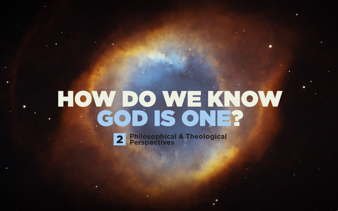 How Do We Know God is One? (Part 2/2) Philosophical & Theological Perspectives